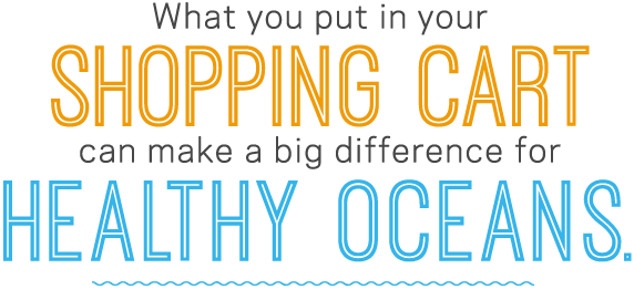 What you put in your shopping cart can make a big difference for healthy oceans.